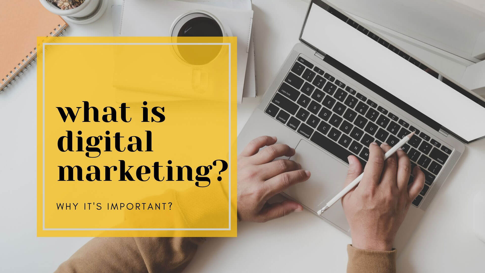 What is Digital Marketing - why its important